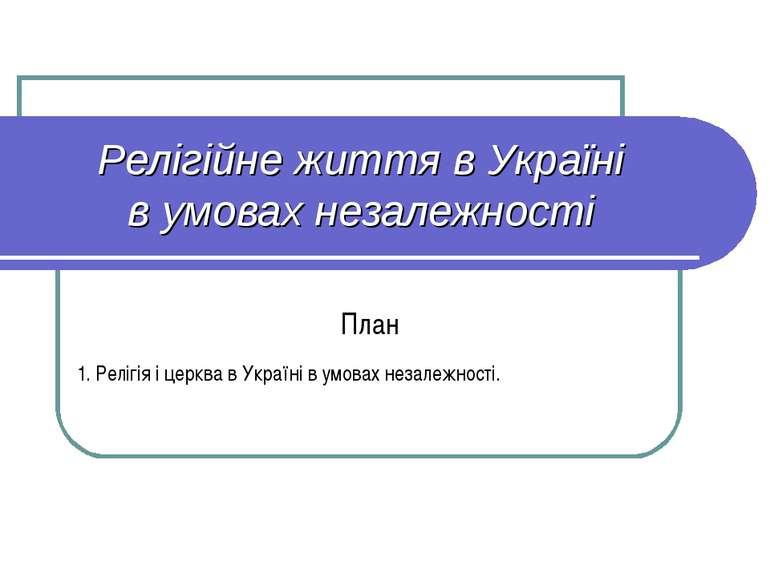 Релігійне життя в Україні в умовах незалежності План 1. Релігія і церква в Ук...