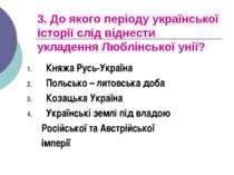 3. До якого періоду української історії слід віднести укладення Люблінської у...