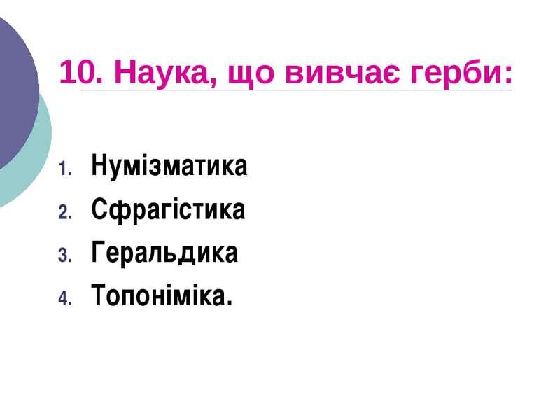 10. Наука, що вивчає герби: Нумізматика Сфрагістика Геральдика Топоніміка.
