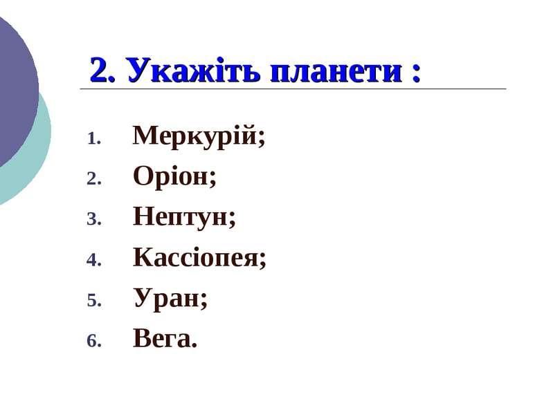 2. Укажіть планети : Меркурій; Оріон; Нептун; Кассіопея; Уран; Вега.