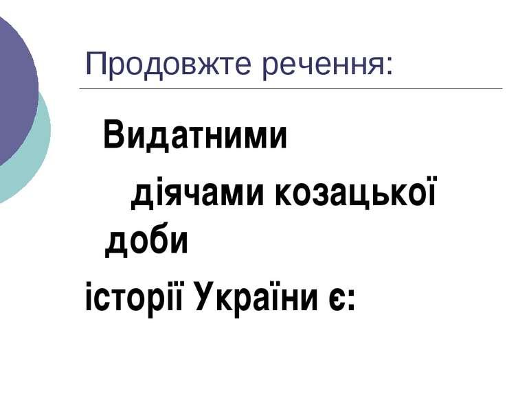 Продовжте речення: Видатними діячами козацької доби історії України є: