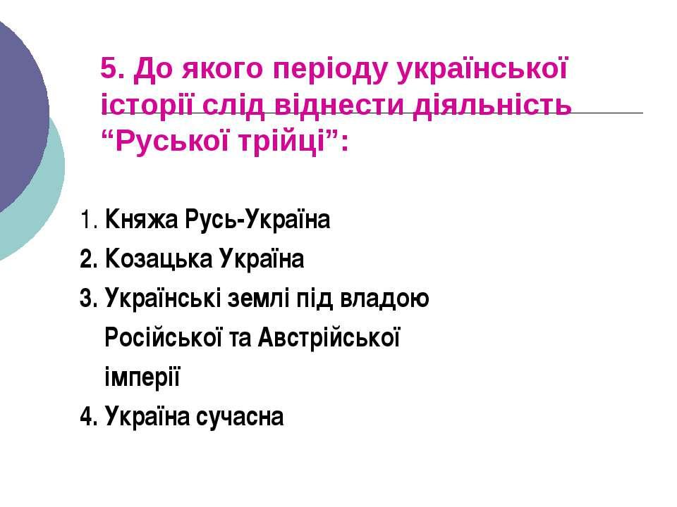 """5. До якого періоду української історії слід віднести діяльність """"Руської трі..."""