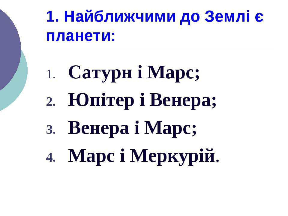 1. Найближчими до Землі є планети: Сатурн і Марс; Юпітер і Венера; Венера і М...
