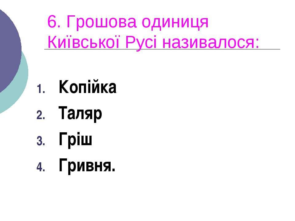 6. Грошова одиниця Київської Русі називалося: Копійка Таляр Гріш Гривня.