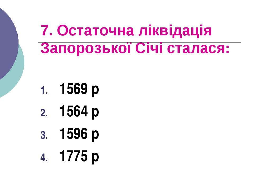 7. Остаточна ліквідація Запорозької Січі сталася: 1569 р 1564 р 1596 р 1775 р