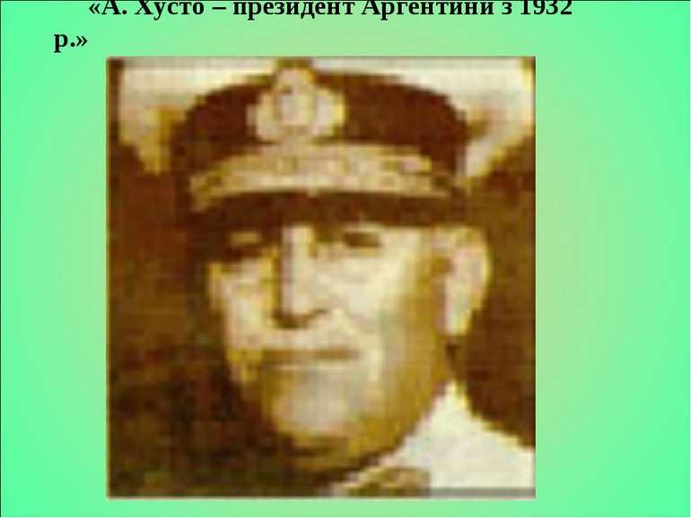 «А. Хусто – президент Аргентини з 1932 р.»