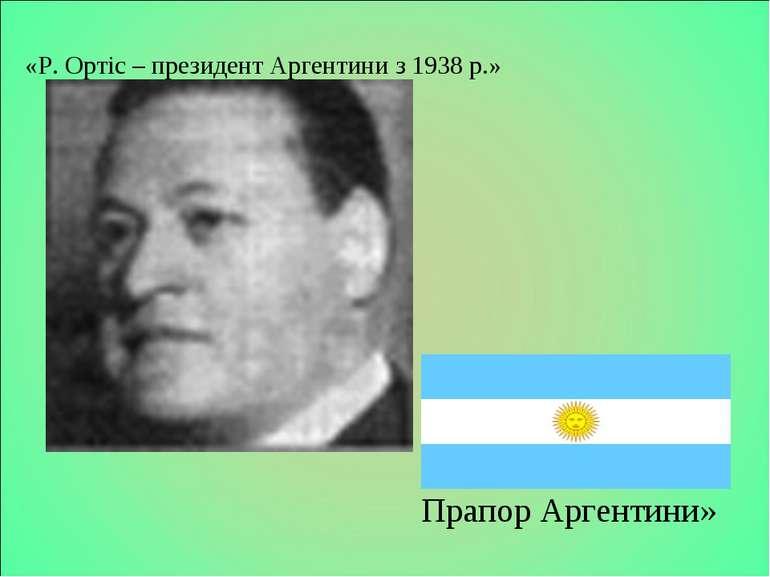 Слайд « Прапор Аргентини»  «Р. Ортіс – президент Аргентини з 1938 р.»
