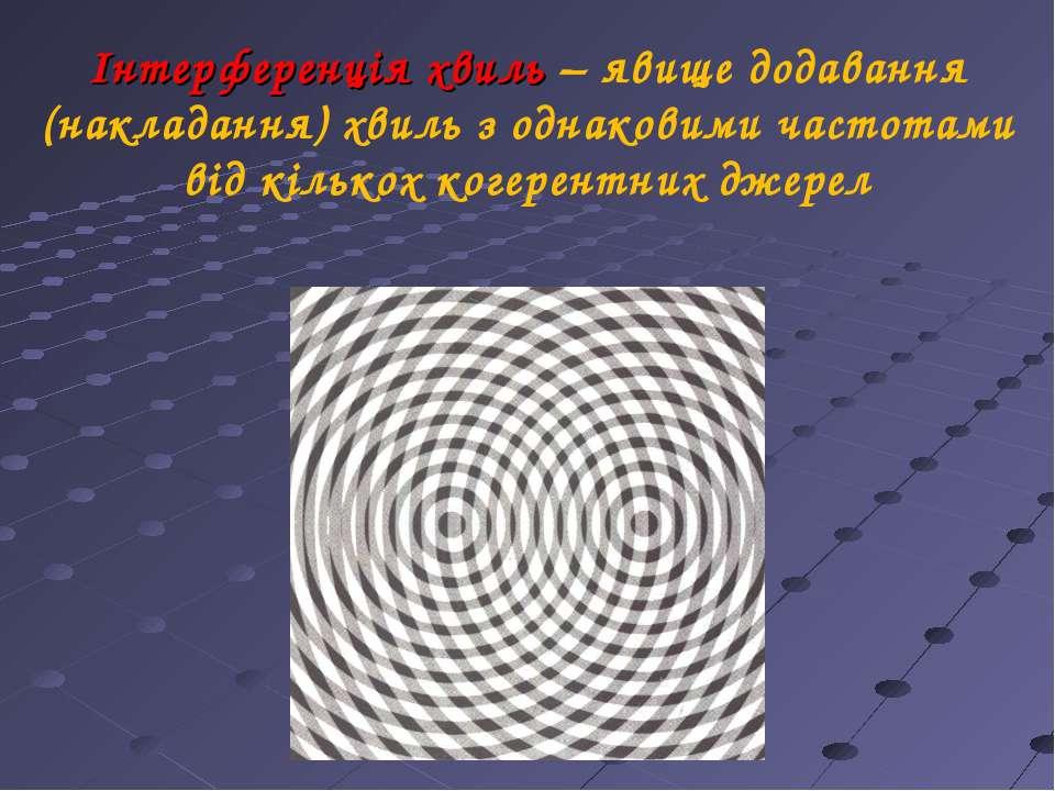 Інтерференція хвиль – явище додавання (накладання) хвиль з однаковими частота...