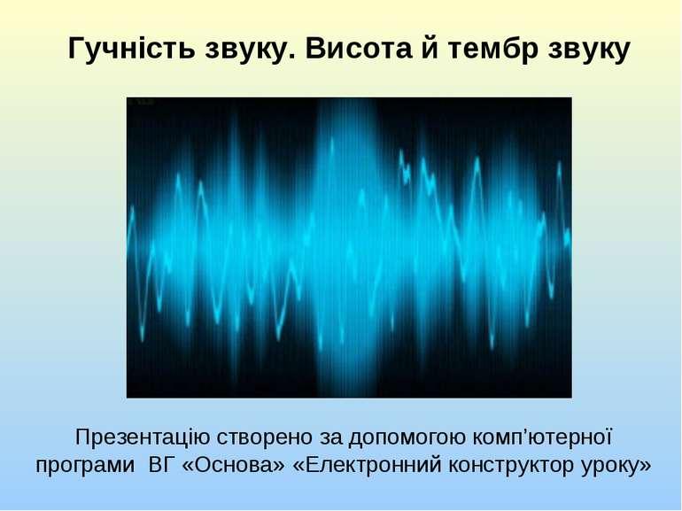 Гучність звуку. Висота й тембр звуку Презентацію створено за допомогою комп'ю...