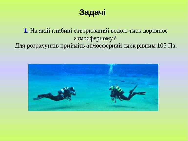 Задачі 1. На якій глибині створюваний водою тиск дорівнює атмосферному? Для р...