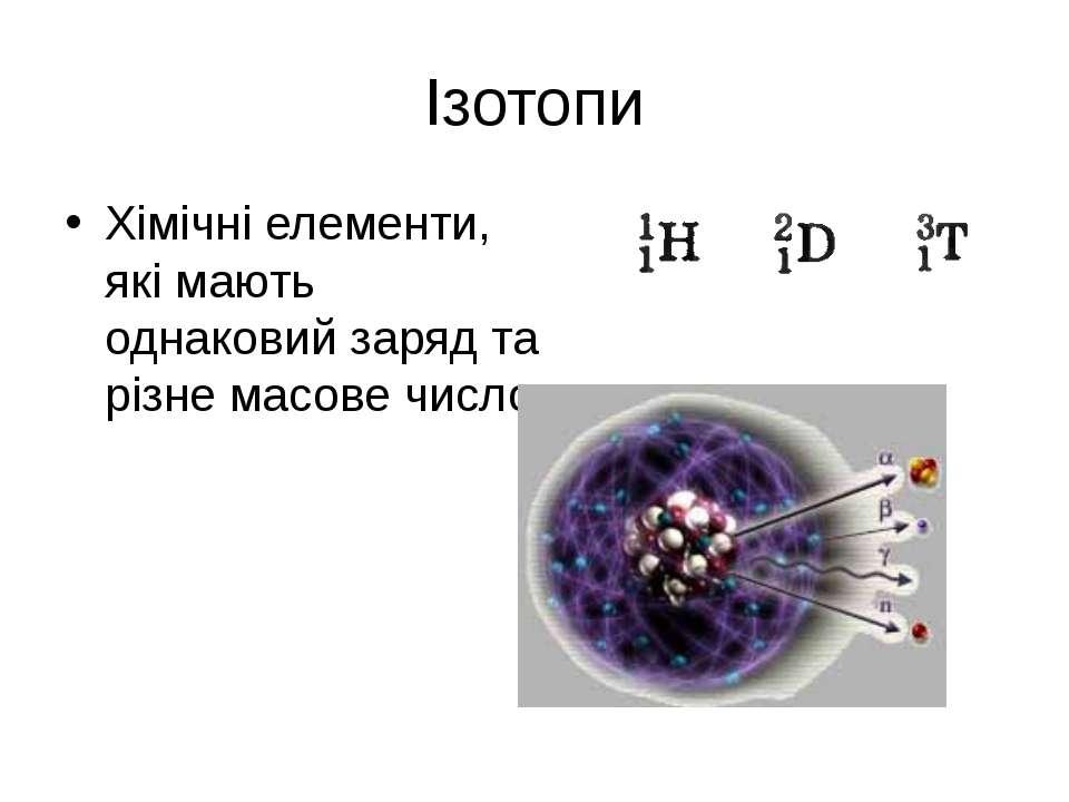 Ізотопи Хімічні елементи, які мають однаковий заряд та різне масове число