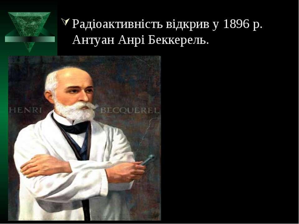 Радіоактивність відкрив у 1896 р. Антуан Анрі Беккерель.