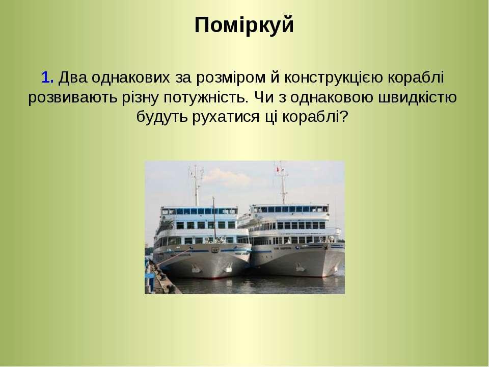Поміркуй 1. Два однакових за розміром й конструкцією кораблі розвивають різну...