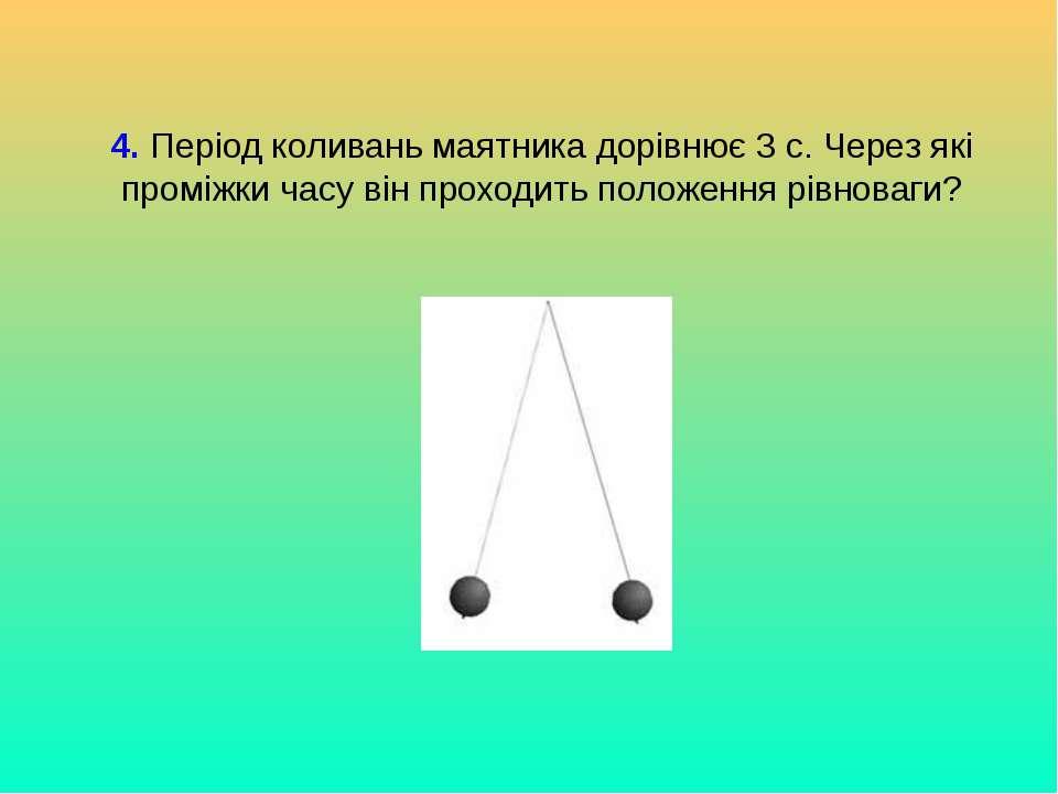 4. Період коливань маятника дорівнює 3 с. Через які проміжки часу він проходи...