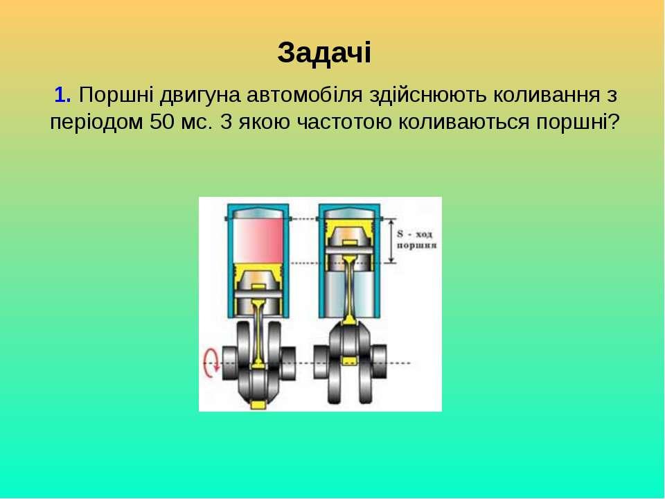 Задачі 1. Поршні двигуна автомобіля здійснюють коливання з періодом 50 мс. З ...