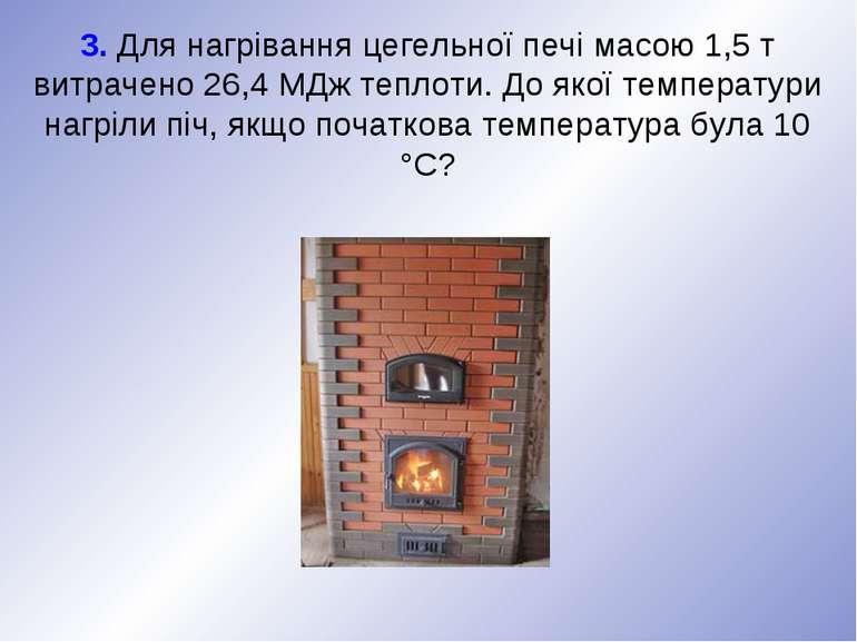 3. Для нагрівання цегельної печі масою 1,5 т витрачено 26,4 МДж теплоти. До я...