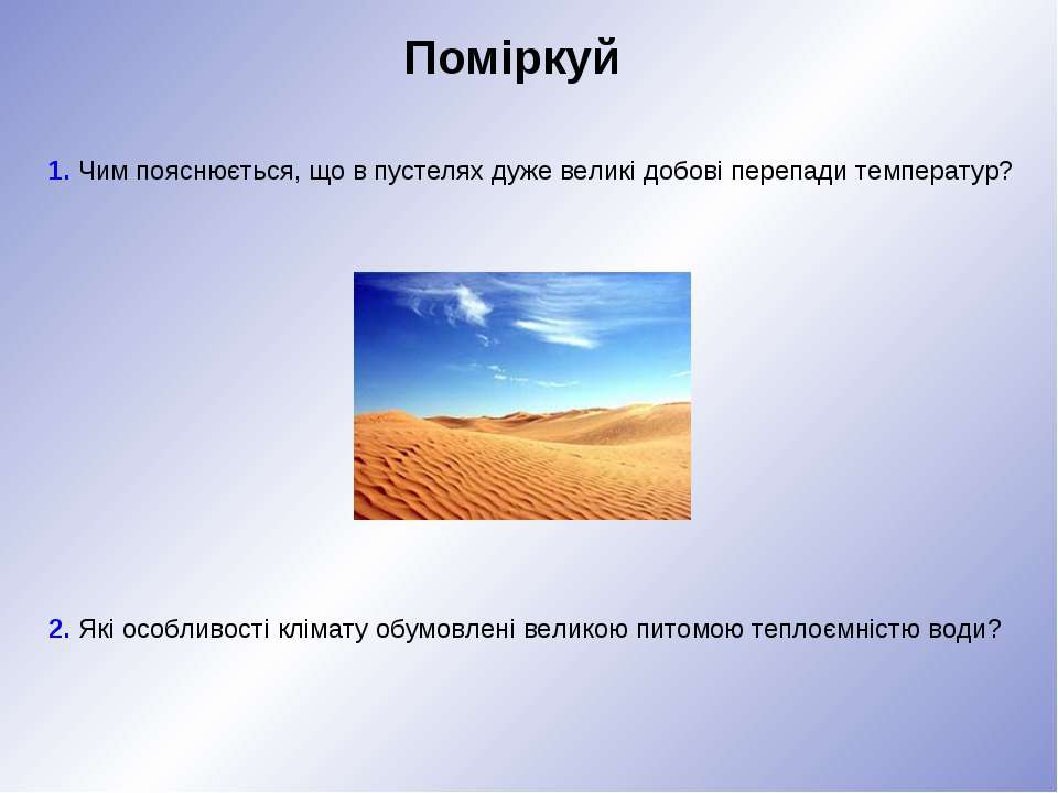 Поміркуй 1. Чим пояснюється, що в пустелях дуже великі добові перепади темпер...