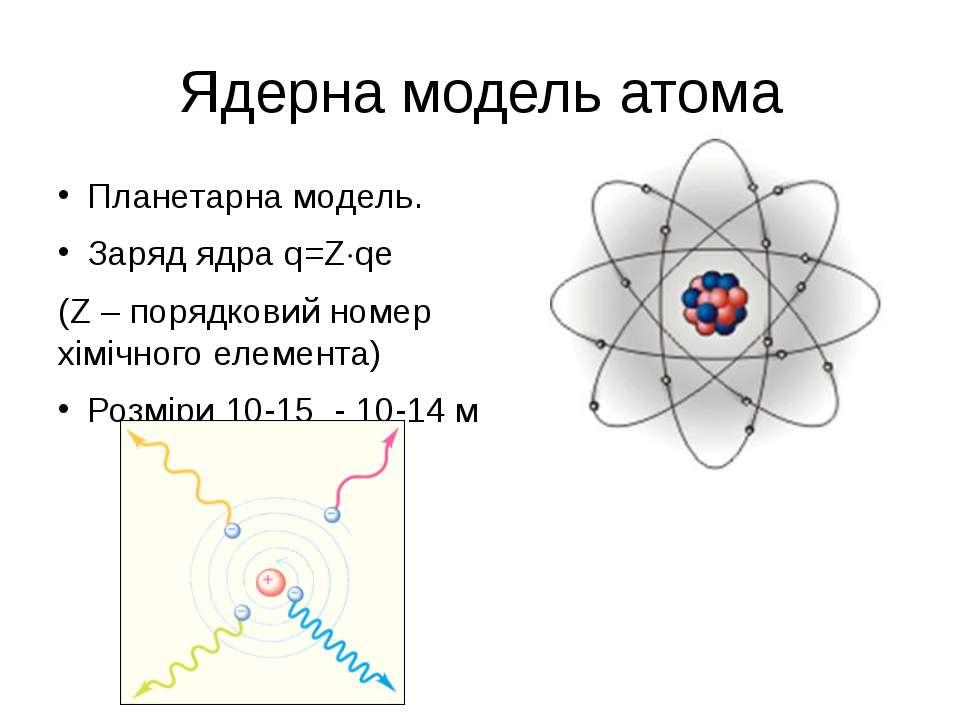 Ядерна модель атома Планетарна модель. Заряд ядра q=Z qe (Z – порядковий номе...