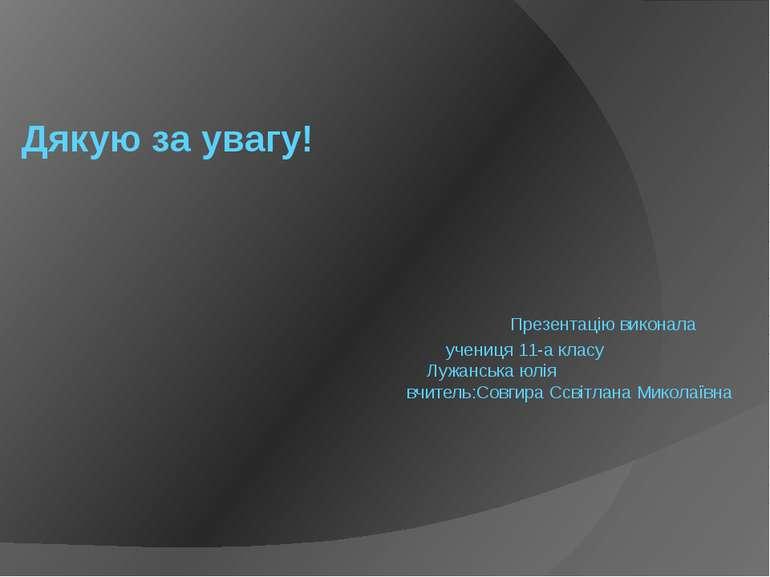 Дякую за увагу! Презентацію виконала учениця 11-а класу Лужанська юлія вчител...
