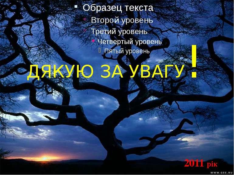 ДЯКУЮ ЗА УВАГУ! 2011 рік