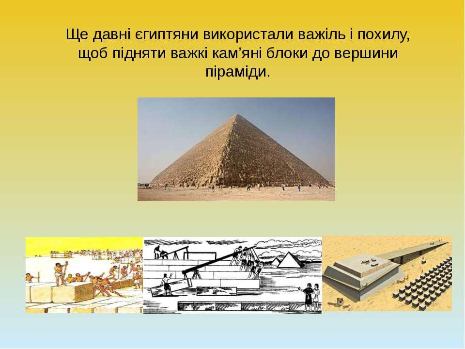 Ще давні єгиптяни використали важіль і похилу, щоб підняти важкі кам'яні блок...
