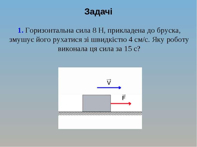 Задачі 1. Горизонтальна сила 8 Н, прикладена до бруска, змушує його рухатися ...