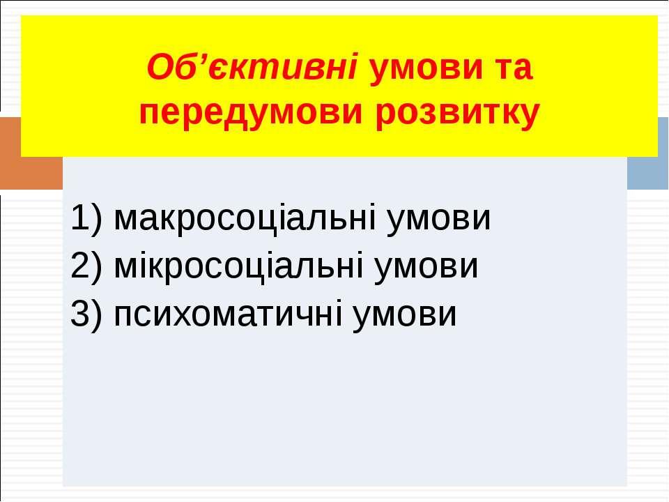 1) макросоціальні умови 2) мікросоціальні умови 3) психоматичні умови Об'єкти...