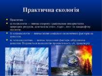 Практична екологія Практична — а) геоекологія — вивчає охорону і раціональне ...