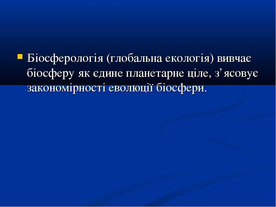 Біосферологія (глобальна екологія) вивчає біосферу як єдине планетарне ціле, ...