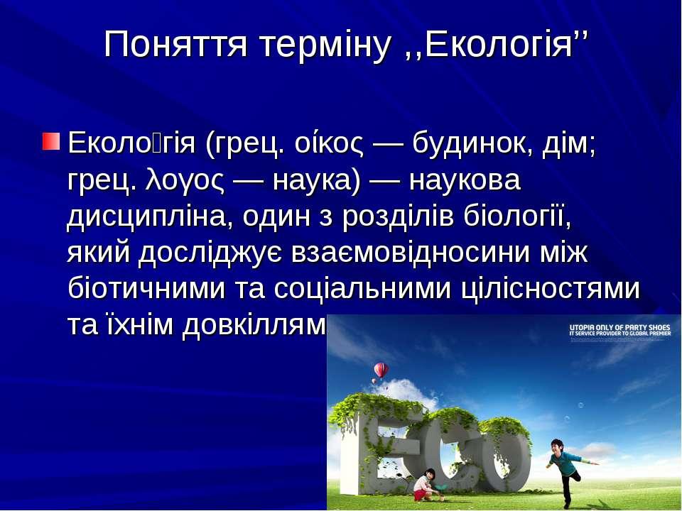 Поняття терміну ,,Екологія'' Еколо гія (грец. οίκος — будинок, дім; грец. λογ...