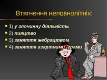 Втягнення неповнолітніх: 1) у злочинну діяльність 2) пияцтво 3) заняття жебра...