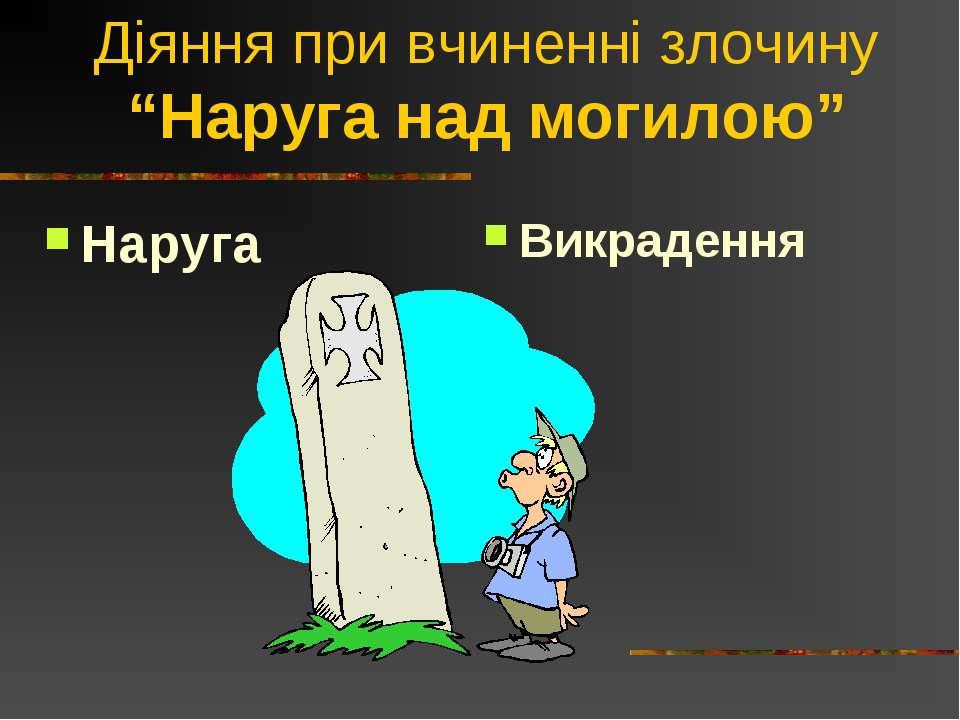 """Діяння при вчиненні злочину """"Наруга над могилою"""" Наруга Викрадення"""