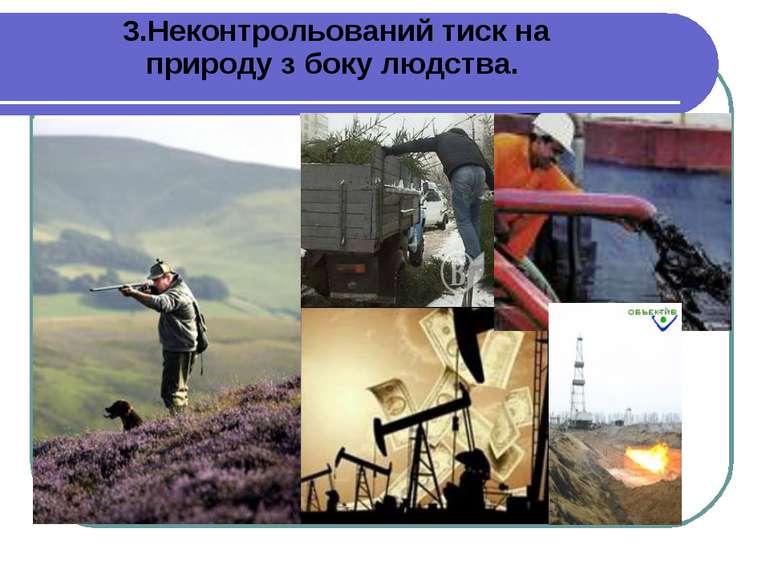 3.Неконтрольований тиск на природу з боку людства.