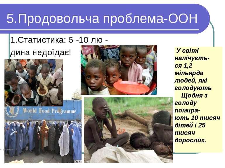 5.Продовольча проблема-ООН 1.Статистика: 6 -10 лю - дина недоїдає! У світі на...