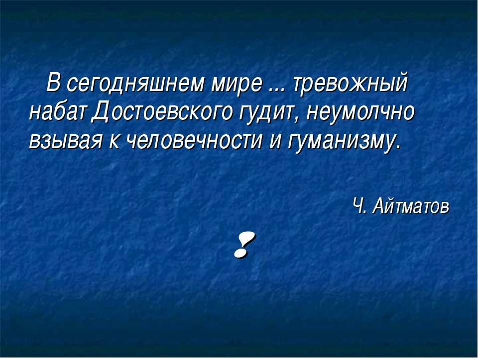 В сегодняшнем мире ... тревожный набат Достоевского гудит, неумолчно взывая к...