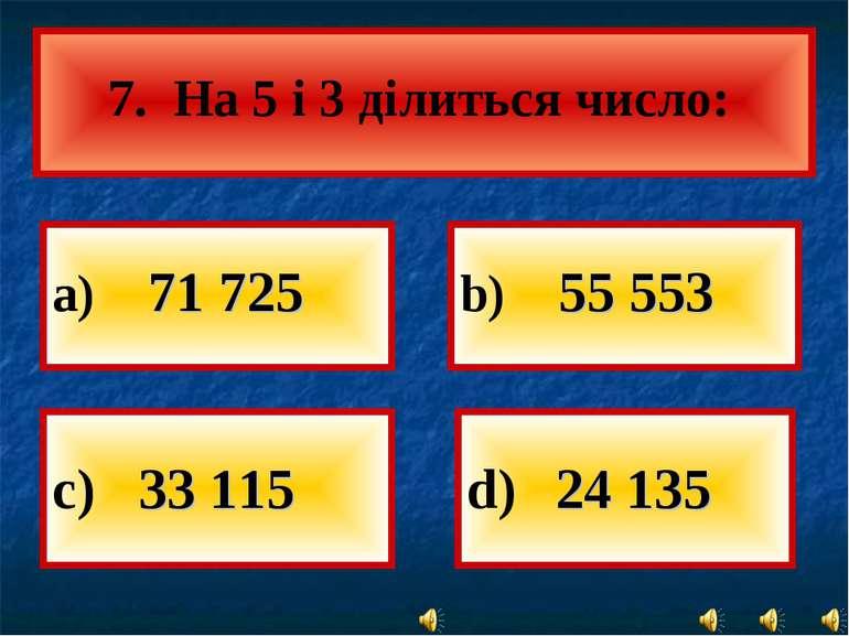 а) 71 725 b) 55 553 d) 24 135 7. На 5 і 3 ділиться число: с) 33 115