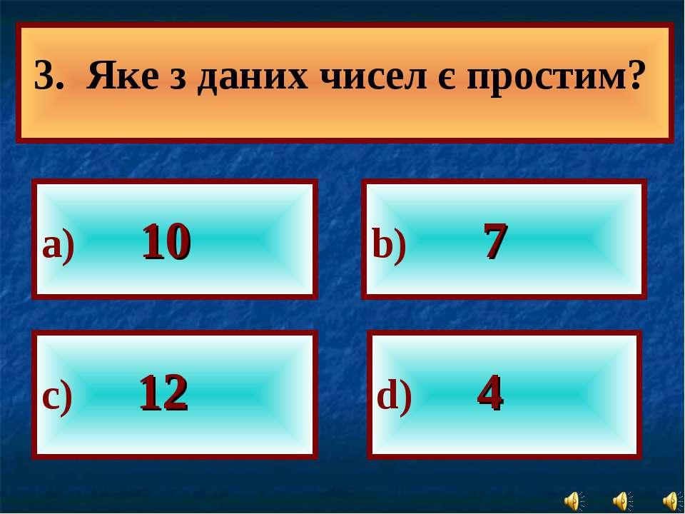 а) 10 b) 7 с) 12 d) 4 3. Яке з даних чисел є простим?