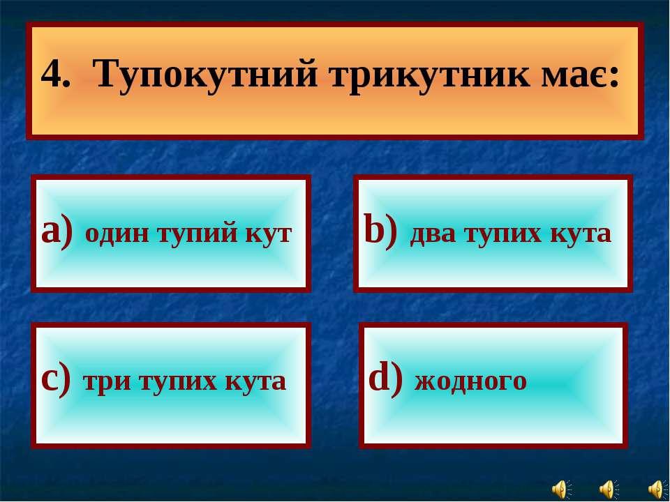 а) один тупий кут b) два тупих кута с) три тупих кута d) жодного 4. Тупокутни...