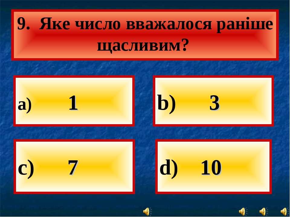 а) 1 b) 3 d) 10 9. Яке число вважалося раніше щасливим? с) 7