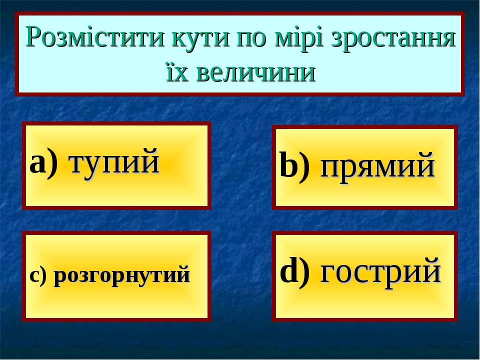 a) тупий b) прямий d) гострий c) розгорнутий Розмістити кути по мірі зростанн...