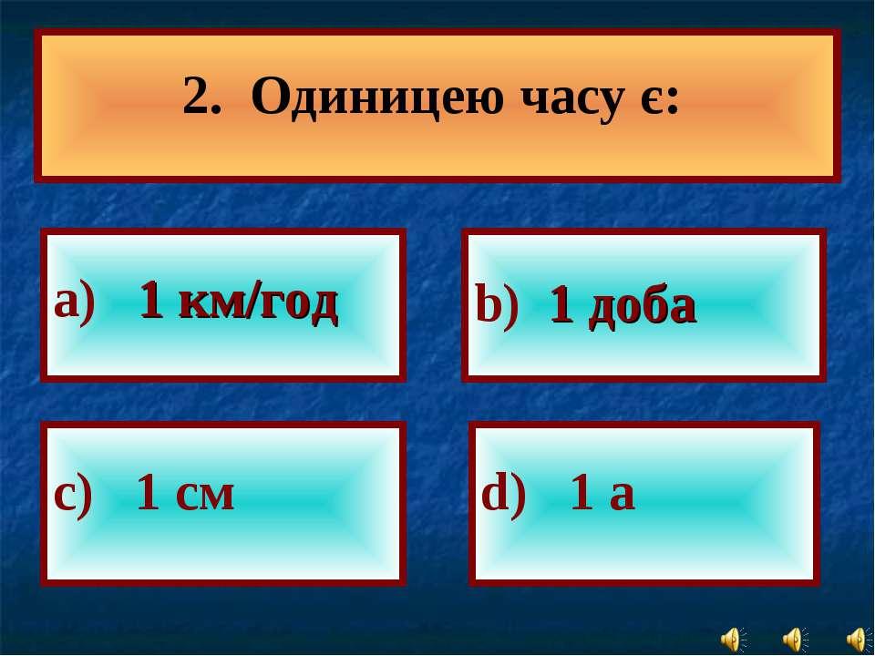 а) 1 км/год b) 1 доба с) 1 см d) 1 а 2. Одиницею часу є: