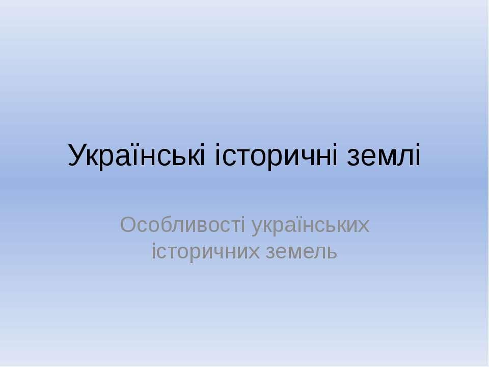 Українські історичні землі Особливості українських історичних земель