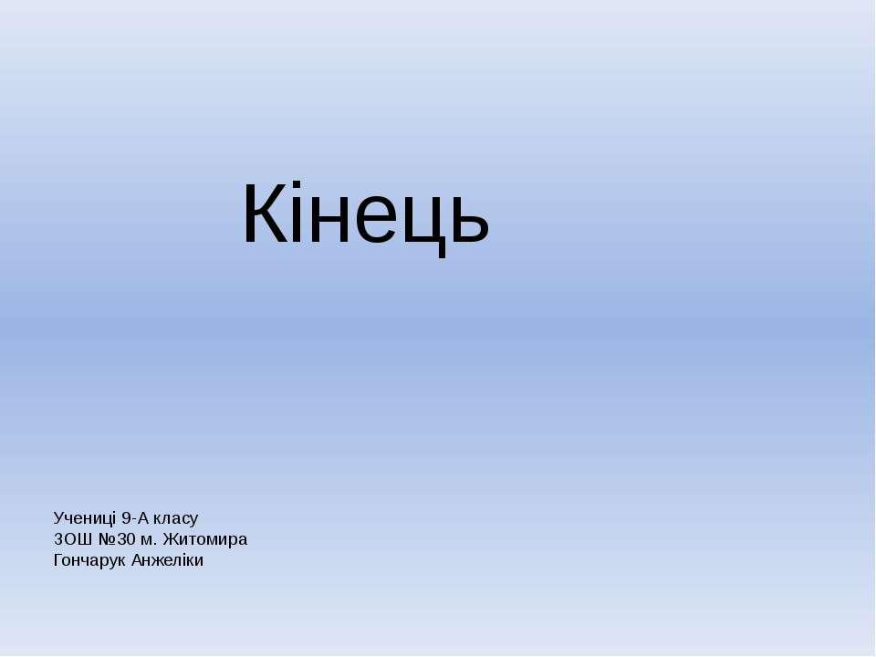 Кінець Учениці 9-А класу ЗОШ №30 м. Житомира Гончарук Анжеліки