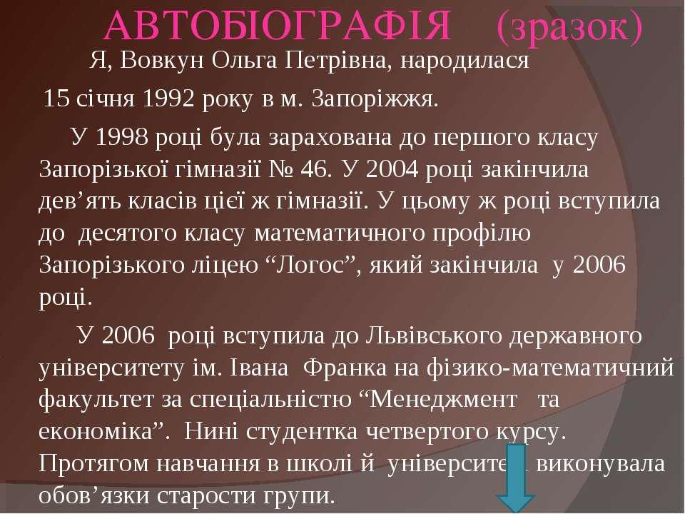 АВТОБІОГРАФІЯ (зразок) Я, Вовкун Ольга Петрівна, народилася 15 січня 1992 рок...