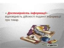 « Достовірність інформації» - відповідність дійсності поданої інформації про ...