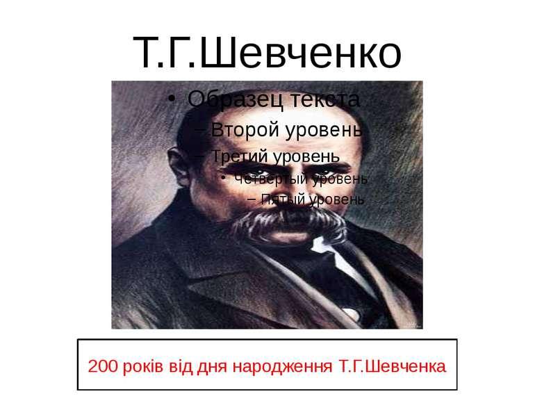 Т.Г.Шевченко 200 років від дня народження Т.Г.Шевченка