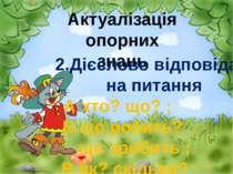 Актуалізація опорних знань 2.Дієслово відповідає на питання А хто? що? ; Б що...