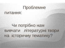 Проблемне питання: Чи потрібно нам вивчати літературні твори на історичну тем...