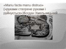 «Manu facta manu distruo» («руками створене руками і руйнується»)Богдан Хмель...