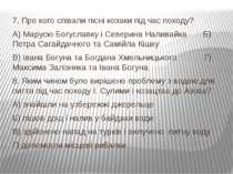 7. Про кого співали пісні козаки під час походу? А) Марусю Богуславку і Север...